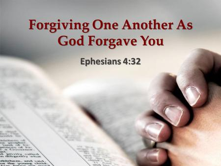 Forgiving One Another As God Forgave You Ephesians 4:32.