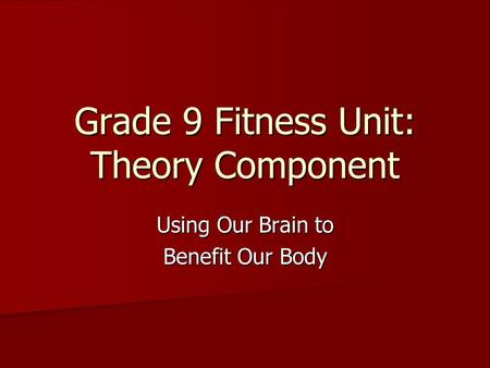 Grade 9 Fitness Unit: Theory Component Using Our Brain to Benefit Our Body.