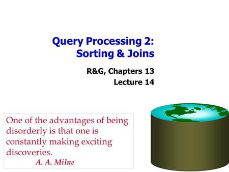 Query Processing 2: Sorting & Joins R&G, Chapters 13 Lecture 14 One of the advantages of being disorderly is that one is constantly making exciting discoveries.