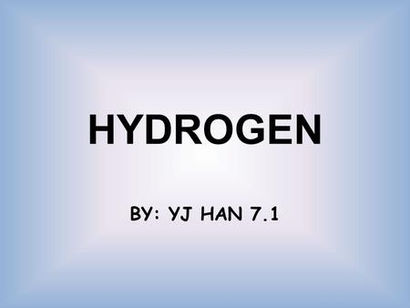 HYDROGEN BY: YJ HAN 7.1. THE ELEMENT Name of the element: Hydrogen Symbol: H Atomic Number: 1 Melting point: -259.2°C Boiling point: -252.762°C Metal.