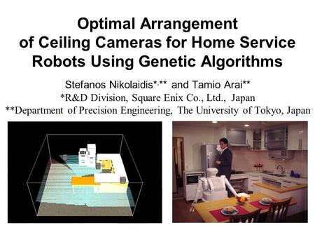 Optimal Arrangement of Ceiling Cameras for Home Service Robots Using Genetic Algorithms Stefanos Nikolaidis*, ** and Tamio Arai** *R&D Division, Square.
