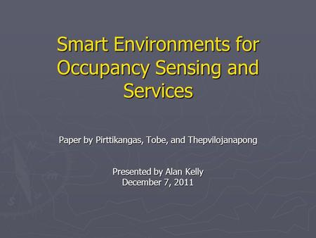 Smart Environments for Occupancy Sensing and Services Paper by Pirttikangas, Tobe, and Thepvilojanapong Presented by Alan Kelly December 7, 2011.