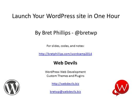 Launch Your WordPress site in One Hour By Bret Phillips For slides, codes, and notes:  Web Devils WordPress.