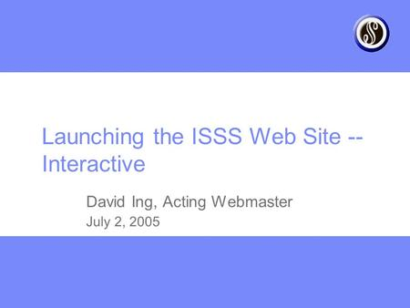 Launching the ISSS Web Site -- Interactive David Ing, Acting Webmaster July 2, 2005.