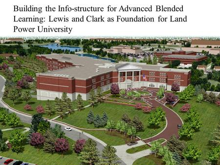 Building the Info-structure for Advanced Blended Learning: Lewis and Clark as Foundation for Land Power University.