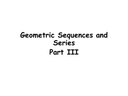 Geometric Sequences and Series Part III. Geometric Sequences and Series The sequence is an example of a Geometric sequence A sequence is geometric if.