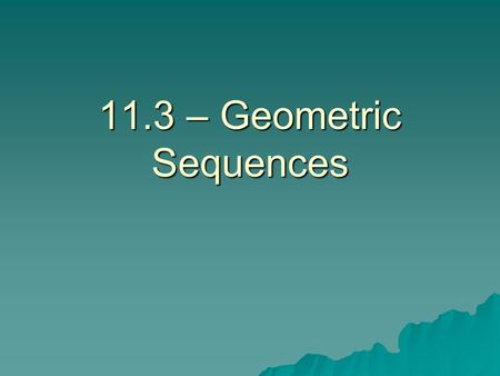 11.3 – Geometric Sequences.