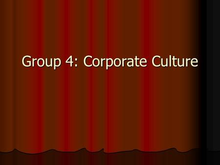 Group 4: Corporate Culture. Abstract In this presentation, we will discuss corporate culture In this presentation, we will discuss corporate culture We.