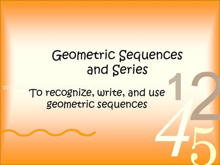 Geometric Sequences and Series To recognize, write, and use geometric sequences.