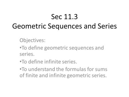 Sec 11.3 Geometric Sequences and Series Objectives: To define geometric sequences and series. To define infinite series. To understand the formulas for.