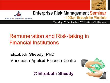 © Elizabeth Sheedy Elizabeth Sheedy, PhD Macquarie Applied Finance Centre Remuneration and Risk-taking in Financial Institutions.