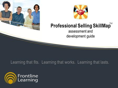 Professional Selling SkillMap assessment and development guide Learning that fits. Learning that works. Learning that lasts. TM.