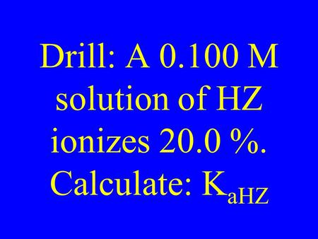 Drill: A 0.100 M solution of HZ ionizes 20.0 %. Calculate: K aHZ.