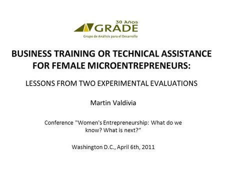 BUSINESS TRAINING OR TECHNICAL ASSISTANCE FOR FEMALE MICROENTREPRENEURS: LESSONS FROM TWO EXPERIMENTAL EVALUATIONS Martin Valdivia Conference Women's.