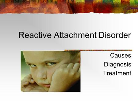 Reactive Attachment Disorder Causes Diagnosis Treatment.