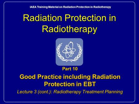 Radiation Protection in Radiotherapy Part 10 Good Practice including Radiation Protection in EBT Lecture 3 (cont.): Radiotherapy Treatment Planning IAEA.
