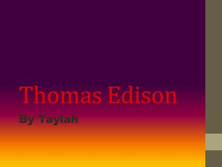 Thomas Edison By Taylah. Child life Born on Feb 11 1847 in Northern Ohio, not far from Lake Erie At 12 he begged his mum to let him work at the train.