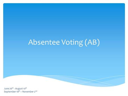 Absentee Voting (AB) June 26 th - August 10 th September 18 th – November 2 nd.