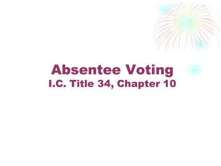 Absentee Voting I.C. Title 34, Chapter 10. No Excuse Voting Any registered elector may vote absentee.
