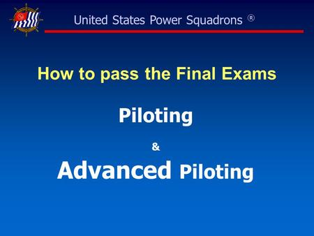 United States Power Squadrons ® How to pass the Final Exams Piloting & Advanced Piloting.