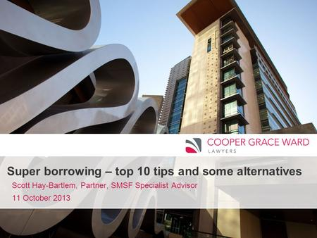 Www.cgw.com.au Super borrowing – top 10 tips and some alternatives Scott Hay-Bartlem, Partner, SMSF Specialist Advisor 11 October 2013.