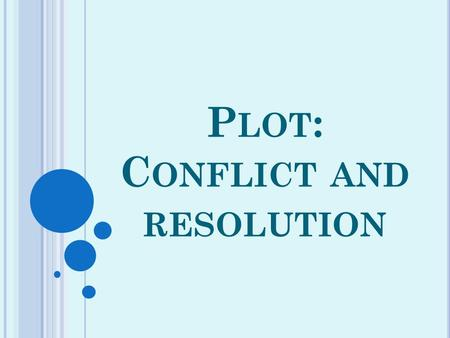 P LOT : C ONFLICT AND RESOLUTION. All stories have a plot, or a series of story events. Most plots contain a conflict, or problem, that occurs early in.