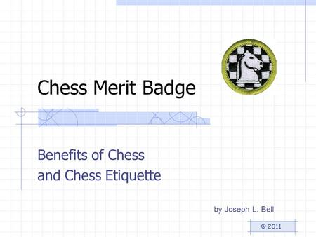 Chess Merit Badge Benefits of Chess and Chess Etiquette by Joseph L. Bell © 2011.