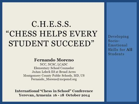 "Developing Socio- Emotional Skills for All Students C.H.E.S.S. ""CHESS HELPS EVERY STUDENT SUCCEED"" Fernando Moreno NCC, NCSC, LCADC Elementary School Counselor."