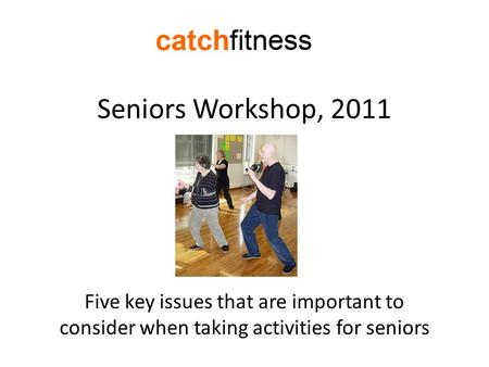 Seniors Workshop, 2011 Five key issues that are important to consider when taking activities for seniors.