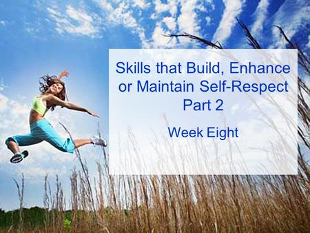 Skills that Build, Enhance or Maintain Self-Respect Part 2 Week Eight.