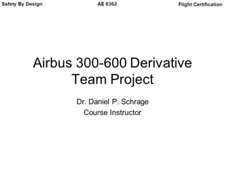 Safety By Design Flight Certification AE 6362 Airbus 300-600 Derivative Team Project Dr. Daniel P. Schrage Course Instructor.