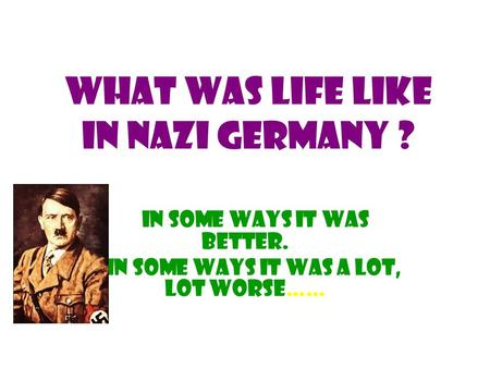 What was life like in Nazi Germany ? In some ways it was better. In some ways it was a lot, lot worse……