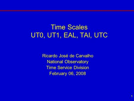 1 Time Scales UT0, UT1, EAL, TAI, UTC Ricardo José de Carvalho National Observatory Time Service Division February 06, 2008.