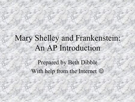Mary Shelley and Frankenstein: An AP Introduction Prepared by Beth Dibble With help from the Internet.