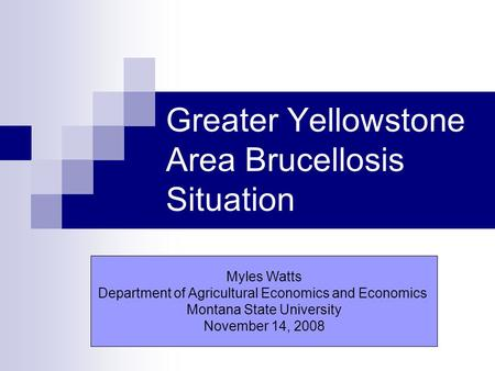 Greater Yellowstone Area Brucellosis Situation Myles Watts Department of Agricultural Economics and Economics Montana State University November 14, 2008.