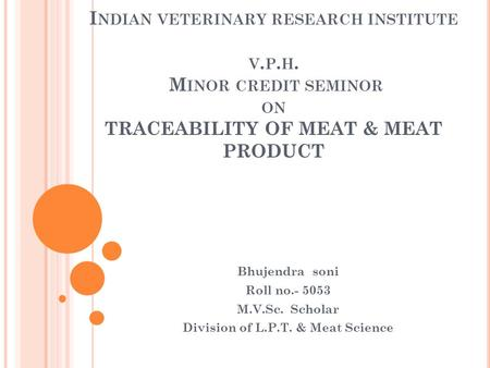 I NDIAN VETERINARY RESEARCH INSTITUTE V. P. H. M INOR CREDIT SEMINOR ON TRACEABILITY OF MEAT & MEAT PRODUCT Bhujendra soni Roll no.- 5053 M.V.Sc. Scholar.