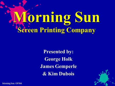 Morning Sun OP506 Morning Sun Screen Printing Company Presented by: George Holk James Gemperle & Kim Dubois.