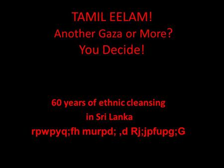 TAMIL EELAM! Another Gaza or More ? You Decide! 60 years of ethnic cleansing in Sri Lanka rpwpyq;fh murpd;,d Rj;jpfupg;G.