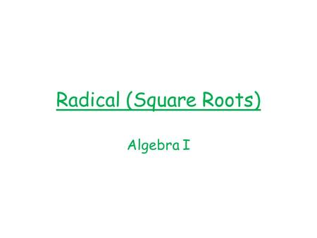 Radical (Square Roots) Algebra I. What is a radical? An expression that uses a root, such as square root, cube root.