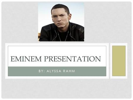 BY: ALYSSA RAHM EMINEM PRESENTATION. EMINEM BIOGRAPHY Marshall Bruce Mathers Born on October 17, 1972 in Missouri Grew up never knowing his father, who.