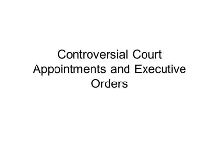 Controversial Court Appointments and Executive Orders.