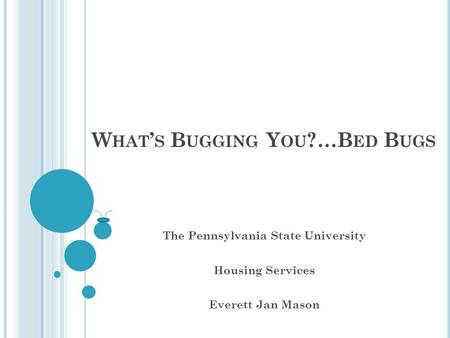 W HAT ' S B UGGING Y OU ?…B ED B UGS The Pennsylvania State University Housing Services Everett Jan Mason.