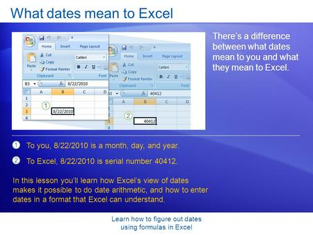 Learn how to figure out dates using formulas in Excel What dates mean to Excel There's a difference between what dates mean to you and what they mean to.