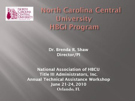 Dr. Brenda R. Shaw Director/PI National Association of HBCU Title III Administrators, Inc. Annual Technical Assistance Workshop June 21-24, 2010 Orlando,