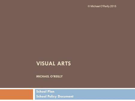 VISUAL ARTS MICHAEL O'REILLY School Plan School Policy Document © Michael O'Reilly 2015.