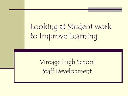 Looking at Student work to Improve Learning Vintage High School Staff Development.