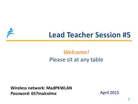 Lead Teacher Session #5 1 April 2015 Welcome! Please sit at any table Wireless network: MadPKWLAN Password: 657malcolmx.
