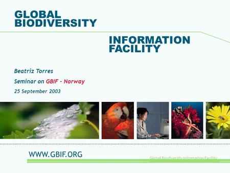 Global Biodiversity Information Facility GLOBAL BIODIVERSITY INFORMATION FACILITY Beatriz Torres Seminar on GBIF - Norway 25 September 2003 WWW.GBIF.ORG.