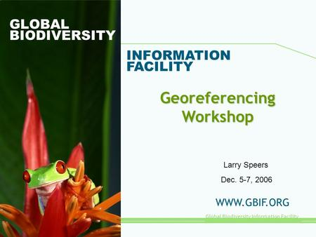 Global Biodiversity Information Facility GLOBAL BIODIVERSITY INFORMATION FACILITY WWW.GBIF.ORG Georeferencing Workshop Dec. 5-7, 2006 Larry Speers.