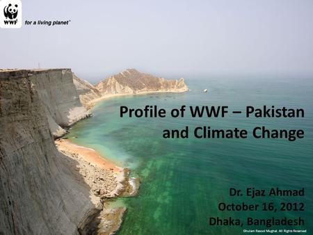 Ghulam Rasool Mughal. All Rights Reserved Profile of WWF – Pakistan and Climate Change Dr. Ejaz Ahmad October 16, 2012 Dhaka, Bangladesh.